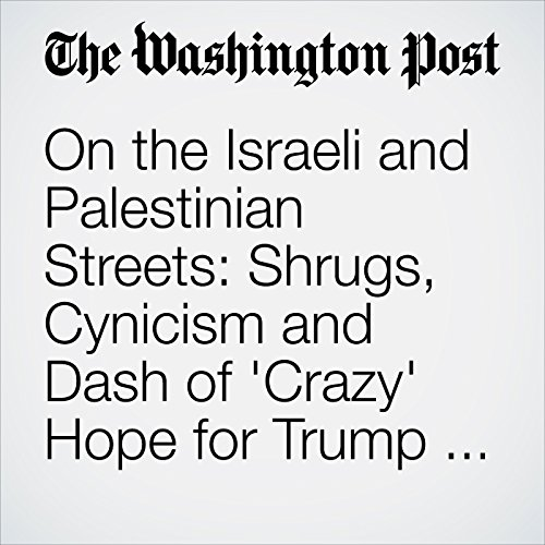 On the Israeli and Palestinian Streets: Shrugs, Cynicism and Dash of 'Crazy' Hope for Trump Visit copertina