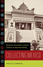 Collecting Mexico: Museums, Monuments, and the Creation of National Identity