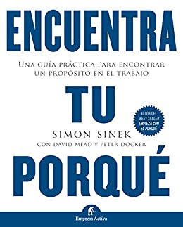 Encuentra tu porqué: Una guía práctica para encontrar un propósito en el trabajo (Gestión del conocimiento) (Spanish Edition) by [David Mead, Peter Docker, Simon Sinek, Sergio Bulat Barreiro]