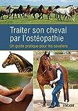 Traiter son cheval par l'ostéopathie : Un guide pratique pour les...