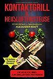 KONTAKTGRILL & HEIßLUFTFRITTEUSE: Die neue XXL BIBEL zum Grillen und Frittieren! 110 leckere + fettarme Gerichte für Ihr Frühstück, Mittag- & ... (Airfryer & Kontaktgrill Kochbuch, Band...