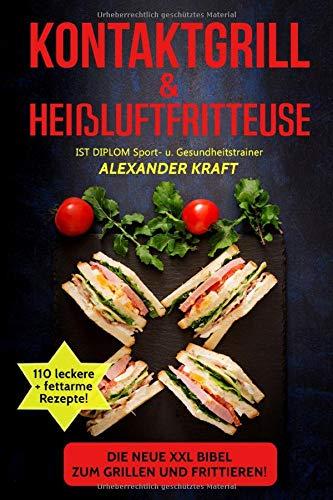 KONTAKTGRILL & HEIßLUFTFRITTEUSE: Die neue XXL BIBEL zum Grillen und Frittieren! 110 leckere + fettarme Gerichte für Ihr Frühstück, Mittag- & ... (Airfryer & Kontaktgrill Kochbuch, Band 1)