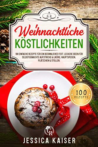 Weihnachtliche Köstlichkeiten: 100 einfache Rezepte für ein besinnliches Fest. Leckere Ideen für selbstgemachte Aufstriche & Liköre, Hauptspeisen, Plätzchen & Stollen.