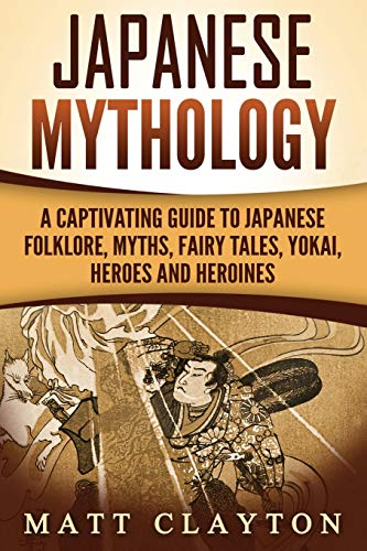 Japanese Mythology: A Captivating Guide to Japanese Folklore, Myths, Fairy Tales, Yokai, Heroes and Heroines