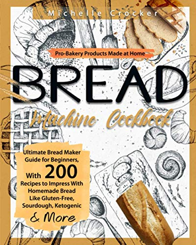 Bread Machine Cookbook: Pro-Bakery Products Made at Home | Ultimate Bread Maker Guide for Beginners, With 200 Recipes to Impress With Homemade Bread Like Gluten-Free, Sourdough, Ketogenic & More