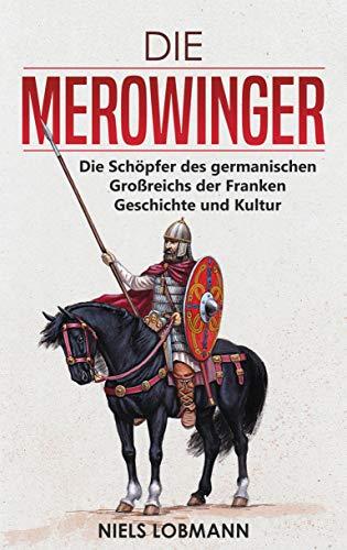 Die Merowinger: Die Schöpfer des germanischen Großreichs der Franken   Geschichte und Kultur