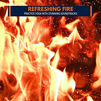 Refreshing Fire - Practice Yoga with Stunning Soundtracks