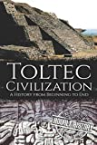 Toltec Civilization: A History from Beginning to End (Mesoamerican History)