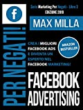 Facebook Advertising: Per Negati. Crea i migliori Facebook ADS e diventa un esperto nel Facebook...