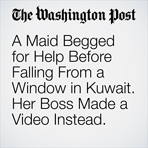 A Maid Begged for Help Before Falling From a Window in Kuwait. Her Boss Made a Video Instead. copertina