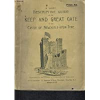 A SHORT DESCRIPTIVE GUIDE TOTHE KEEP AND GREAT GATE OF THE CASTLE OF NEWCASTLE UPON TYNE