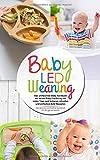 Baby Led Weaning - Das umfassende Baby Kochbuch zur neuen Baby Ernährung mit vielen Tipps und leckeren, schnellen und einfachen BLW Rezepten: Das ... ganze Familie (Baby Ernährung Buch, Band 1)
