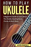 How To Play Ukulele: A Beginner€™s Guide to Learn About The Ukulele, Reading Music, Chords, & Much More