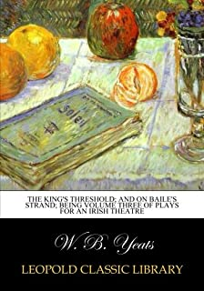 The king's threshold; and On Baile's strand; being volume three of plays for an irish theatre