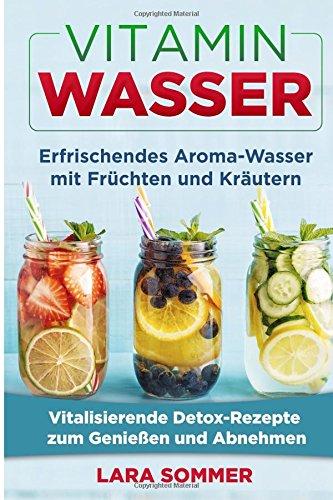 Vitamin Wasser: Erfrischendes Aroma-Wasser mit Früchten und Kräutern. Vitalisierende Detox-Rezepte zum Genießen und Abnehmen.