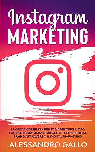 Instagram Marketing: La Guida Completa per far Crescere il tuo Profilo e Creare il tuo Personal Brand attraverso il Digital Marketing su Instagram