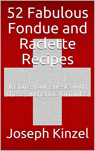 52 Fabulous Fondue and Raclette Recipes : Inspire your guests with these authentic formulas (English Edition)