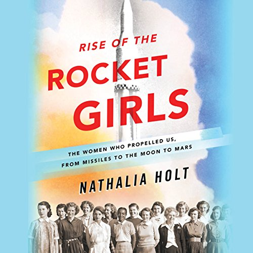 Rise of the Rocket Girls     The Women Who Propelled Us, from Missiles to the Moon to Mars              By:                                                                                                                                 Nathalia Holt                               Narrated by:                                                                                                                                 Erin Bennett                      Length: 9 hrs and 45 mins     774 ratings     Overall 4.4