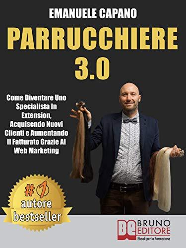 Parrucchiere 3.0: Come Diventare Uno Specialista In Extension, Acquisendo Nuovi Clienti e Aumentando Il Fatturato Grazie Al Web Marketing