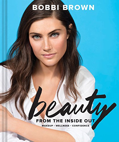 Bobbi Brown Beauty from the Inside Out: Makeup * Wellness * Confidence (Modern Beauty Books, Makeup Books for Girls, Makeup Tutorial Books)