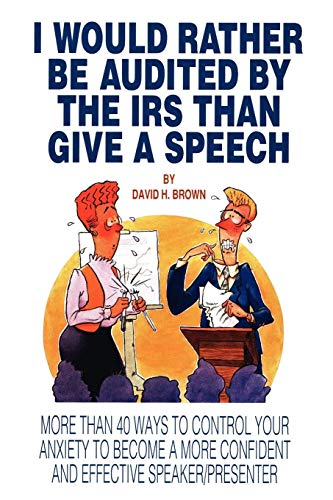 I Would Rather Be Audited By The IRS Than Give A Speech: More Than 40 Ways to Control Your Anxiety to Become a More Confident and Effective Speaker/Presenter
