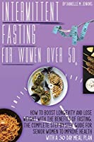 Intermittent Fasting For Women Over 50: How to Boost Longevity and Lose Weight with the Benefits of Fasting. The Complete Step-By- Step Guide for Senior Women to Improve Health with a 30-Day Meal Plan