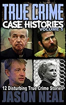 True Crime Case Histories - Volume 5: 12 Disturbing True Crime Stories (True Crime Collection) by [Jason Neal]
