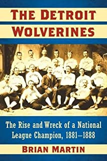 The Detroit Wolverines: The Rise and Wreck of a National League Champion, 1881-1888