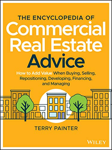 Compare Textbook Prices for The Encyclopedia of Commercial Real Estate Advice: How to Add Value When Buying, Selling, Repositioning, Developing, Financing, and Managing 1 Edition ISBN 9781119629115 by Painter, Terry