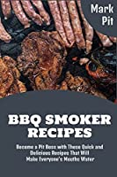 BBQ Smoker Recipes: Become a Pit Boss with These Quick and Delicious Recipes That Will Make Everyone's Mouths Water