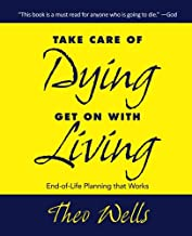Take Care of Dying---Get On with Living: End-of-life Planning that Works