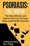 Psoriasis: The Truth: The Most Effective and Natural Diet Cure for Scalp, Body, and Arthritic Psoriasis: Volume 1 (Psoriasis treatment psoriasis shampoo psoriasis cream psoriasis lotion)