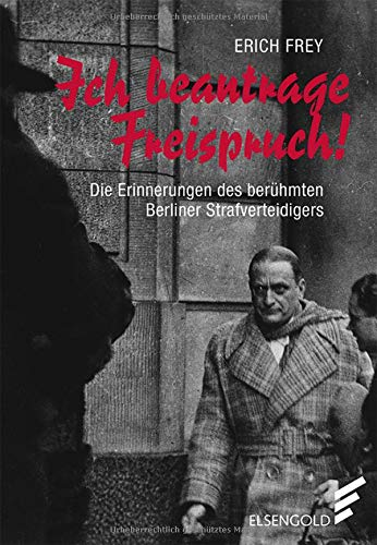 Ich beantrage Freispruch!: Die Erinnerungen des berühmten Berliner Strafverteidigers
