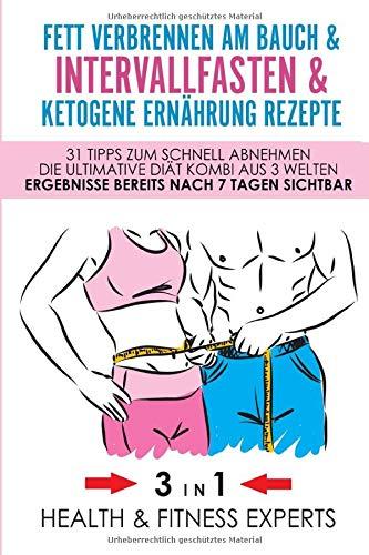 Fett verbrennen am Bauch & Intervallfasten & Ketogene Ernährung Rezepte - 31 Tipps zum schnell abnehmen - Die Ultimative Diät Kombi aus 3 Welten - Ergebnisse bereits nach 7 Tagen sichtbar 3 IN 1