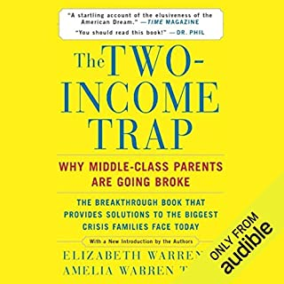 The Two-Income Trap     Why Middle-Class Parents Are Going Broke              By:                                                                                                                                 Elizabeth Warren,                                                                                        Amelia Warren Tyagi                               Narrated by:                                                                                                                                 Julie Eickhoff                      Length: 7 hrs and 10 mins     162 ratings     Overall 4.2