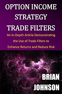 Option Income Strategy Trade Filters: An In-Depth Article Demonstrating the Use of Trade Filters to Enhance Returns and Re...