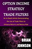Option Income Strategy Trade Filters: An In-Depth Article Demonstrating the Use of Trade Filters to Enhance Returns and Reduce Risk - Brian Johnson