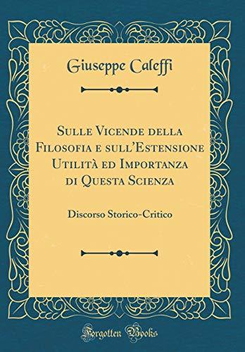 Sulle Vicende della Filosofia e sull'Estensione Utilità ed Importanza di Questa Scienza: Discorso Storico-Critico (Classic Reprint)