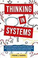 Thinking in Systems: How world Leaders use Analytical Skills and do Logical Analysis to Solve Complex Problems, Manage Chaos, and Make Smart Decisions