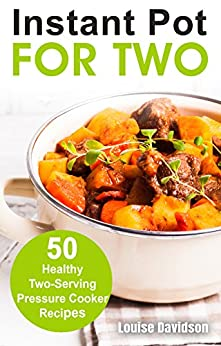 Instant Pot for Two: 50 Healthy Two-Serving Pressure Cooker Recipes (Cooking for Two Book 8) by [Louise Davidson]