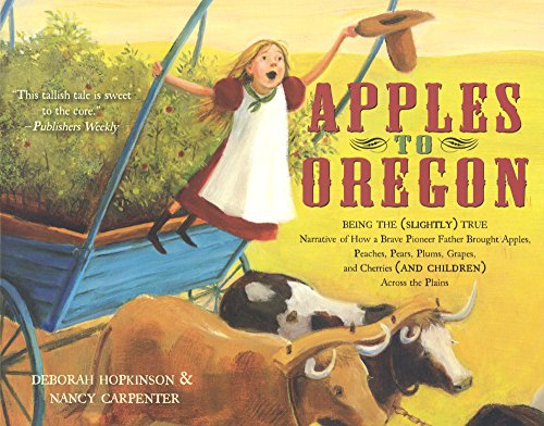 Apples To Oregon: Being The (Slightly) True Narrative Of How A Brave Pioneer Father Brought Apples, Peaches, Pears, Plums, Grapes, And Cherries (And ... (Turtleback School & Library Binding Edition)