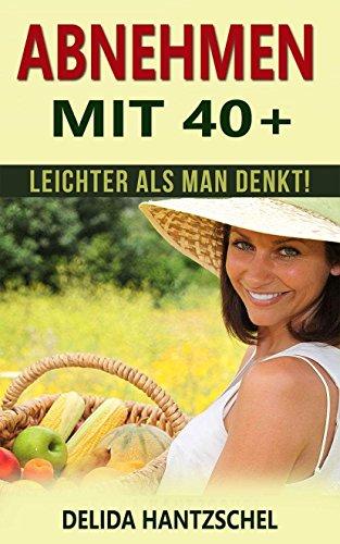 Abnehmen mit 40+: leichter als man denkt! (Ernährungsratgeber 4)