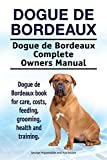 Dogue de Bordeaux Dog. Dogue de Bordeaux dog book for costs, care, feeding, grooming, training and health. Dogue de Bordeaux dog Owners Manual. (English Edition)