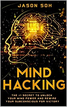 Mind Hacking: Unleash The Hidden Power Of Your Subconscious Mind & Achieve Anything That You Truly Desire! by [Jason Soh]