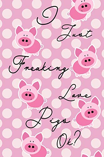 I Just Freaking Love Pigs Ok? Journal: Cute piggybook, piggy gifts for women, pig books for kids,...