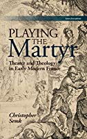 Playing the Martyr: Theater and Theology in Early Modern France (Scènes Francophones)