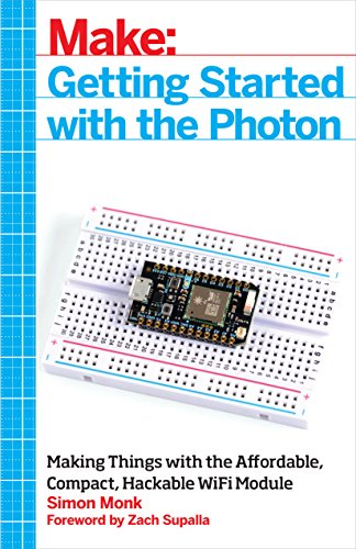 Getting Started with the Photon: Connecting Electronics Projects to the Cloud with Wi-Fi: Making Things with the Affordable, Compact, Hackable Wifi Module (Make: Technology on Your Time)