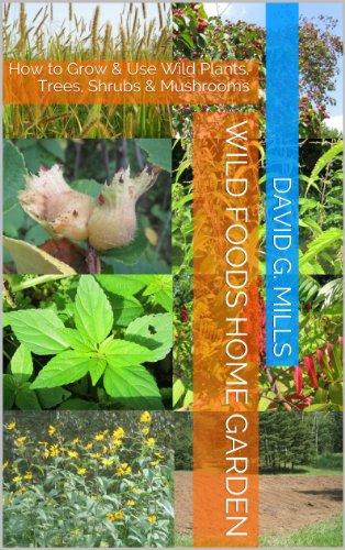 Wild Foods Home Garden: How to Grow & Use Wild Plants, Trees, Shrubs & Mushrooms