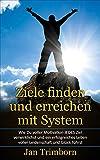 Ziele finden und erreichen mit System: Wie Du voller Motivation jedes Ziel verwirklichst und ein erfolgreiches Leben voller Leidenschaft und Glück führst