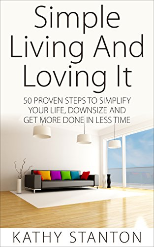Download Simple Living And Loving It: 50 Proven Steps To Simplify Your Life, Downsize And Get More Done In Less Time (Save Money, Spend Less, Adopting The Minimalist ... Minimalist Lifestyle) (English Edition) B00TJKQRYU